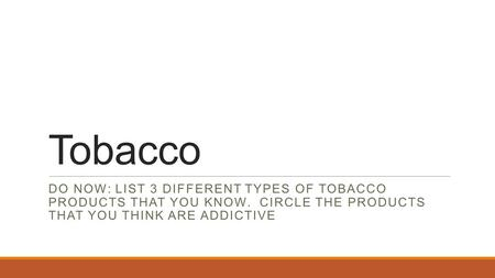 Tobacco DO NOW: LIST 3 DIFFERENT TYPES OF TOBACCO PRODUCTS THAT YOU KNOW. CIRCLE THE PRODUCTS THAT YOU THINK ARE ADDICTIVE.