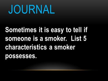 JOURNAL Sometimes it is easy to tell if someone is a smoker. List 5 characteristics a smoker possesses.