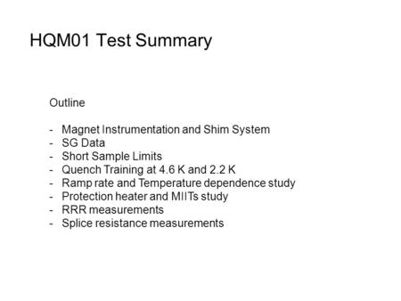 HQM01 Test Summary Outline -Magnet Instrumentation and Shim System -SG Data -Short Sample Limits -Quench Training at 4.6 K and 2.2 K -Ramp rate and Temperature.