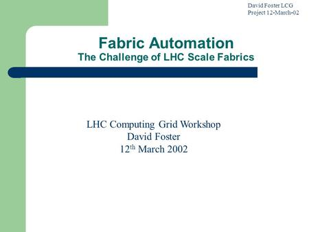 David Foster LCG Project 12-March-02 Fabric Automation The Challenge of LHC Scale Fabrics LHC Computing Grid Workshop David Foster 12 th March 2002.