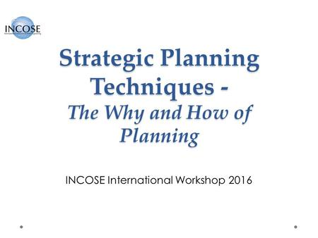 Strategic Planning Techniques - The Why and How of Planning INCOSE International Workshop 2016.