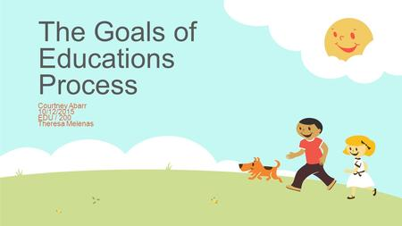 The Goals of Educations Process Courtney Abarr 10/12/2015 EDU / 200 Theresa Melenas.