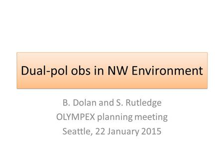 Dual-pol obs in NW Environment B. Dolan and S. Rutledge OLYMPEX planning meeting Seattle, 22 January 2015.