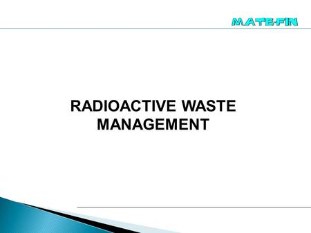 RADIOACTIVE WASTE MANAGEMENT. MATE-FIN participated in several projects focused on radioactive waste management:  Characterisation of Radioactive Waste.