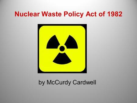 Nuclear Waste Policy Act of 1982 by McCurdy Cardwell.
