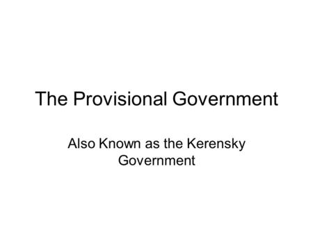 The Provisional Government Also Known as the Kerensky Government.