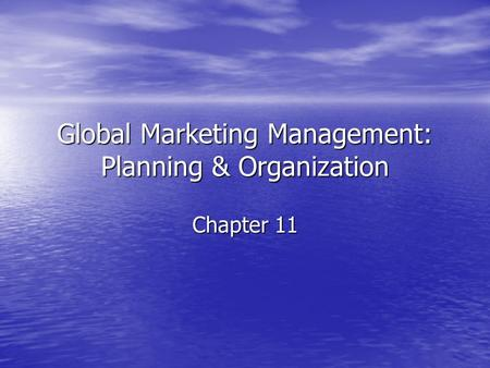 Global Marketing Management: Planning & Organization Chapter 11.