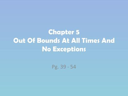 Chapter 5 Out Of Bounds At All Times And No Exceptions Pg. 39 - 54.