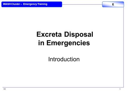 E0 WASH Cluster – Emergency Training E 1 Excreta Disposal in Emergencies Introduction.