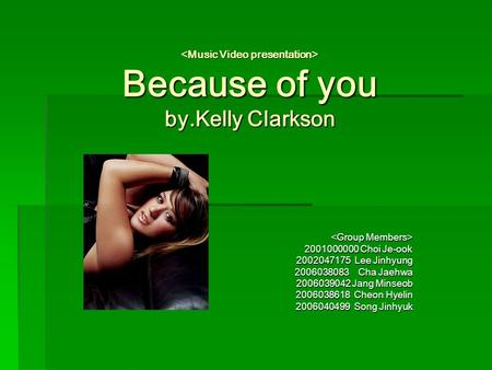 Because of you by.Kelly Clarkson Because of you by.Kelly Clarkson 2001000000 Choi Je-ook 2002047175 Lee Jinhyung 2006038083 Cha Jaehwa 2006039042 Jang.