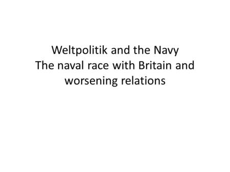 Weltpolitik and the Navy The naval race with Britain and worsening relations.