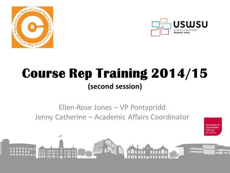 Course Rep Training 2014/15 (second session) Ellen-Rose Jones – VP Pontypridd Jenny Catherine – Academic Affairs Coordinator.