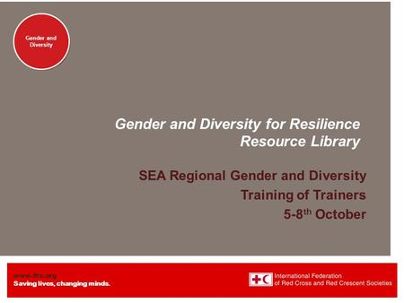 Www.ifrc.org Saving lives, changing minds. Gender and Diversity Gender and Diversity for Resilience Resource Library SEA Regional Gender and Diversity.