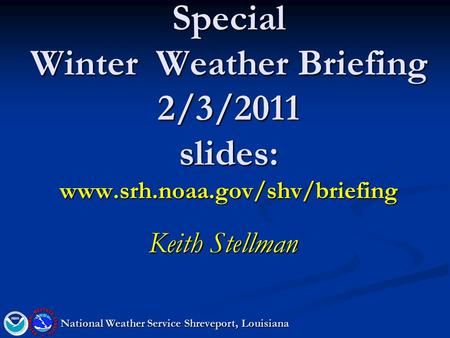 Special Winter Weather Briefing 2/3/2011 slides: www.srh.noaa.gov/shv/briefing Keith Stellman National Weather Service Shreveport, Louisiana.