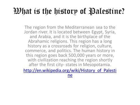 What is the history of Palestine? The region from the Mediterranean sea to the Jordan river. It is located between Egypt, Syria, and Arabia, and it is.
