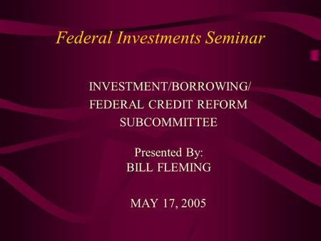 Federal Investments Seminar INVESTMENT/BORROWING/ FEDERAL CREDIT REFORM SUBCOMMITTEE Presented By: BILL FLEMING MAY 17, 2005.