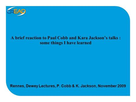 A brief reaction to Paul Cobb and Kara Jackson's talks : some things I have learned Rennes, Dewey Lectures, P. Cobb & K. Jackson, November 2009.