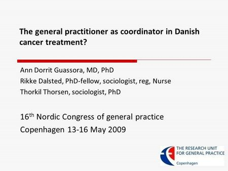 The general practitioner as coordinator in Danish cancer treatment? Ann Dorrit Guassora, MD, PhD Rikke Dalsted, PhD-fellow, sociologist, reg, Nurse Thorkil.