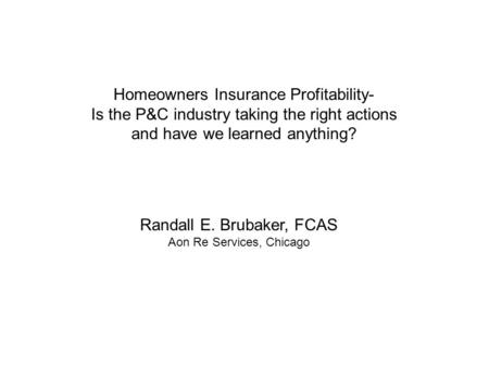 Homeowners Insurance Profitability- Is the P&C industry taking the right actions and have we learned anything? Randall E. Brubaker, FCAS Aon Re Services,
