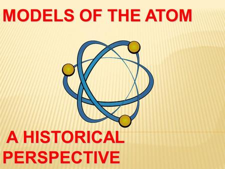 MODELS OF THE ATOM A HISTORICAL PERSPECTIVE  Anything that has mass and takes up space  If you did not know this definition, how would you describe.