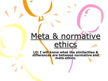 Meta & normative ethics LO: I will know what the similarities & differences are between normative and meta ethics.