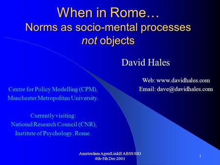Amsterdam AgentLinkII ABSS SIG 4th-5th Dec 2001 1 When in Rome… Norms as socio-mental processes not objects Centre for Policy Modelling (CPM), Manchester.