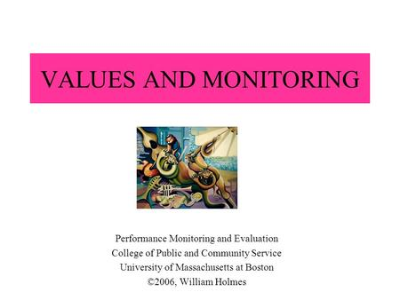 VALUES AND MONITORING Performance Monitoring and Evaluation College of Public and Community Service University of Massachusetts at Boston ©2006, William.