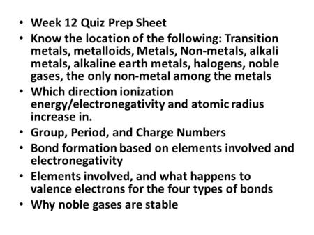 Week 12 Quiz Prep Sheet Know the location of the following: Transition metals, metalloids, Metals, Non-metals, alkali metals, alkaline earth metals, halogens,
