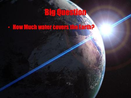 Big Question How Much water covers the Earth?.