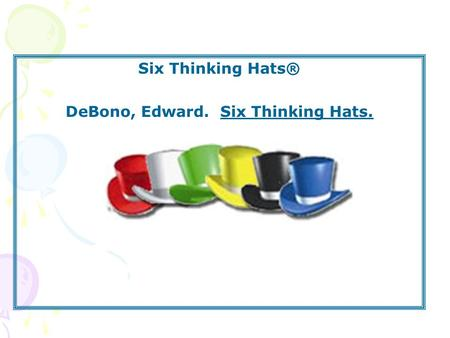 Six Thinking Hats® DeBono, Edward. Six Thinking Hats.