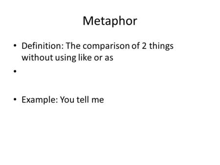 Metaphor Definition: The comparison of 2 things without using like or as Example: You tell me.
