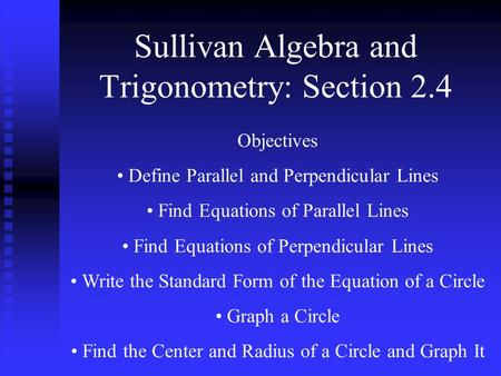 Sullivan Algebra and Trigonometry: Section 2.4 Objectives Define Parallel and Perpendicular Lines Find Equations of Parallel Lines Find Equations of Perpendicular.