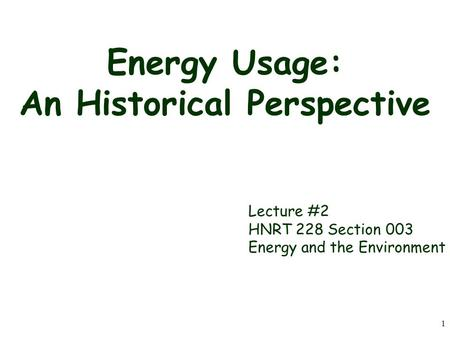 1 Energy Usage: An Historical Perspective Lecture #2 HNRT 228 Section 003 Energy and the Environment.
