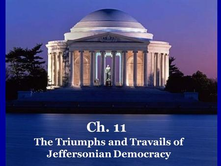Ch. 11 The Triumphs and Travails of Jeffersonian Democracy.