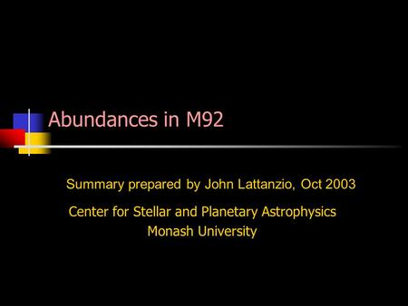 Center for Stellar and Planetary Astrophysics Monash University Summary prepared by John Lattanzio, Oct 2003 Abundances in M92.