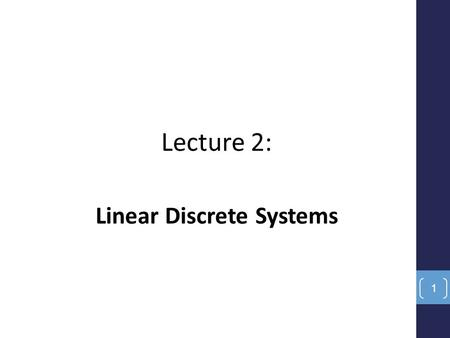Lecture 2: Linear Discrete Systems 1. Introduction The primary new component of discrete or digital systems is the notion of time discretization. No longer.