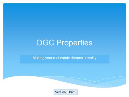 Making your real estate dreams a reality Version: Draft OGC Properties.