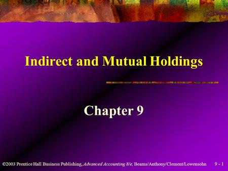 9 - 1 ©2003 Prentice Hall Business Publishing, Advanced Accounting 8/e, Beams/Anthony/Clement/Lowensohn Indirect and Mutual Holdings Chapter 9.