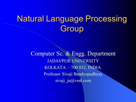 Natural Language Processing Group Computer Sc. & Engg. Department JADAVPUR UNIVERSITY KOLKATA – 700 032, INDIA. Professor Sivaji Bandyopadhyay