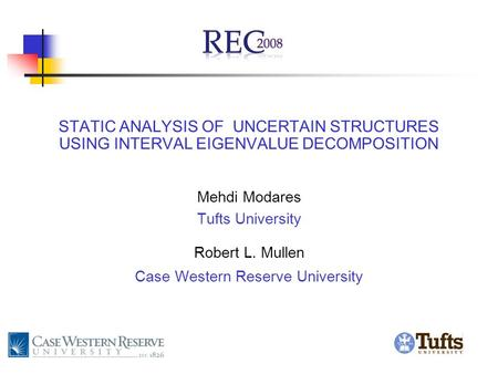 STATIC ANALYSIS OF UNCERTAIN STRUCTURES USING INTERVAL EIGENVALUE DECOMPOSITION Mehdi Modares Tufts University Robert L. Mullen Case Western Reserve University.