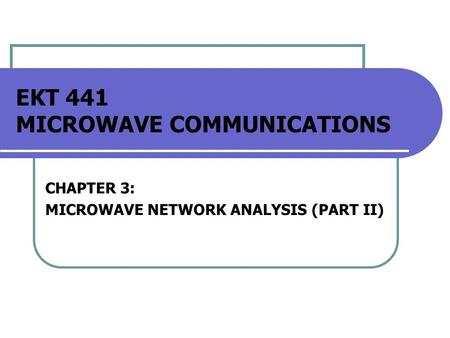 EKT 441 MICROWAVE COMMUNICATIONS CHAPTER 3: MICROWAVE NETWORK ANALYSIS (PART II)