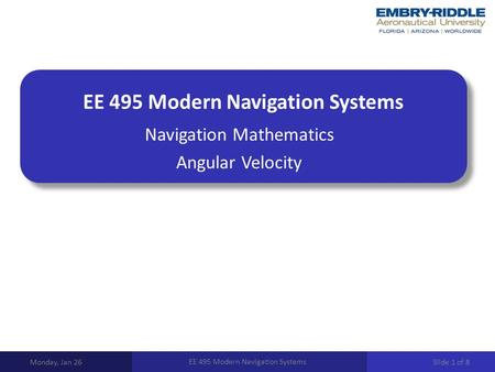 EE 495 Modern Navigation Systems Navigation Mathematics Angular Velocity Monday, Jan 26 EE 495 Modern Navigation Systems Slide 1 of 8.