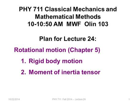 10/22/2014PHY 711 Fall 2014 -- Lecture 241 PHY 711 Classical Mechanics and Mathematical Methods 10-10:50 AM MWF Olin 103 Plan for Lecture 24: Rotational.