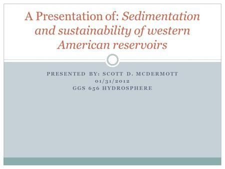 PRESENTED BY: SCOTT D. MCDERMOTT 01/31/2012 GGS 656 HYDROSPHERE A Presentation of: Sedimentation and sustainability of western American reservoirs.