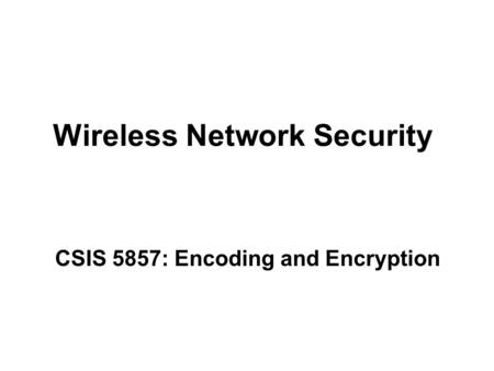 Wireless Network Security CSIS 5857: Encoding and Encryption.