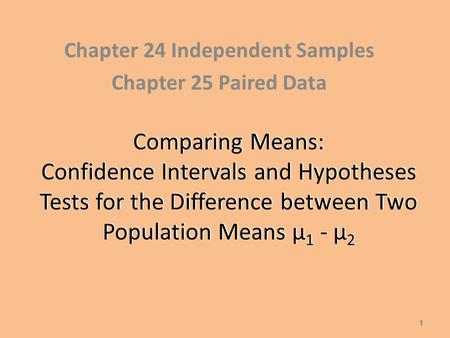 Comparing Means: Confidence Intervals and Hypotheses Tests for the Difference between Two Population Means µ 1 - µ 2 Chapter 24 Independent Samples Chapter.