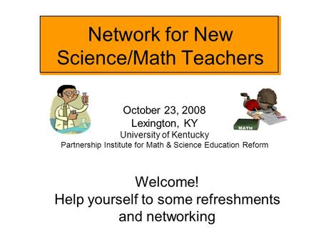 Network for New Science/Math Teachers October 23, 2008 Lexington, KY University of Kentucky Partnership Institute for Math & Science Education Reform Welcome!