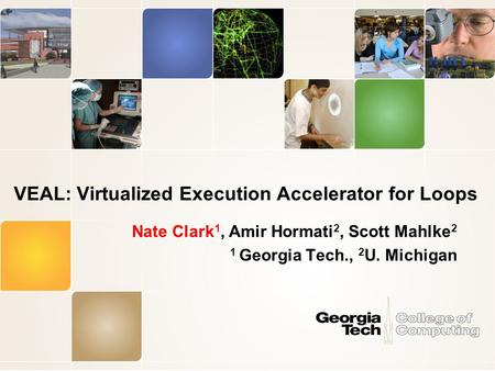 VEAL: Virtualized Execution Accelerator for Loops Nate Clark 1, Amir Hormati 2, Scott Mahlke 2 1 Georgia Tech., 2 U. Michigan.