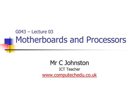 G043 – Lecture 03 Motherboards and Processors Mr C Johnston ICT Teacher www.computechedu.co.uk.