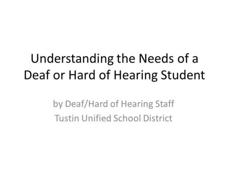 Understanding the Needs of a Deaf or Hard of Hearing Student by Deaf/Hard of Hearing Staff Tustin Unified School District.